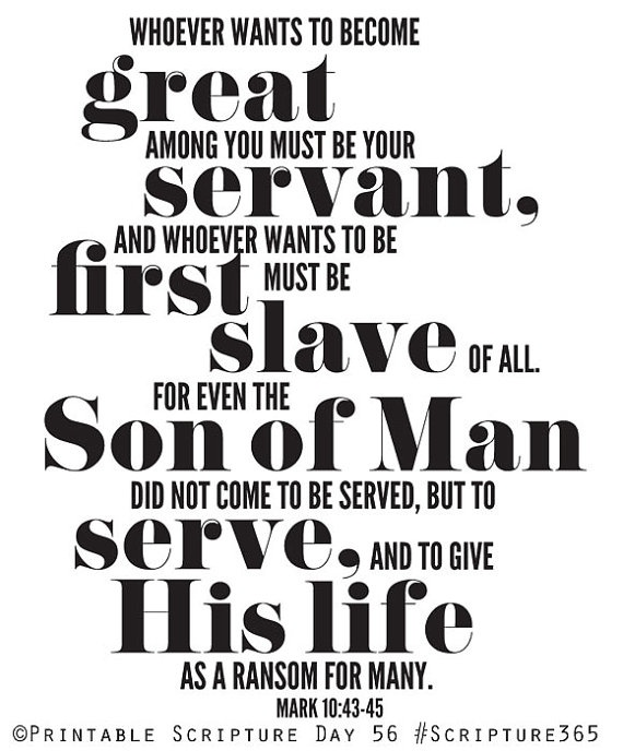 | Whoever wants to become great among you must be your servant. And whoever wants to be first must be slave of all. For even the Son of Man did not come to be served, but to serve, and to give His life as a ransom for many. | #bible #Jesus #christian