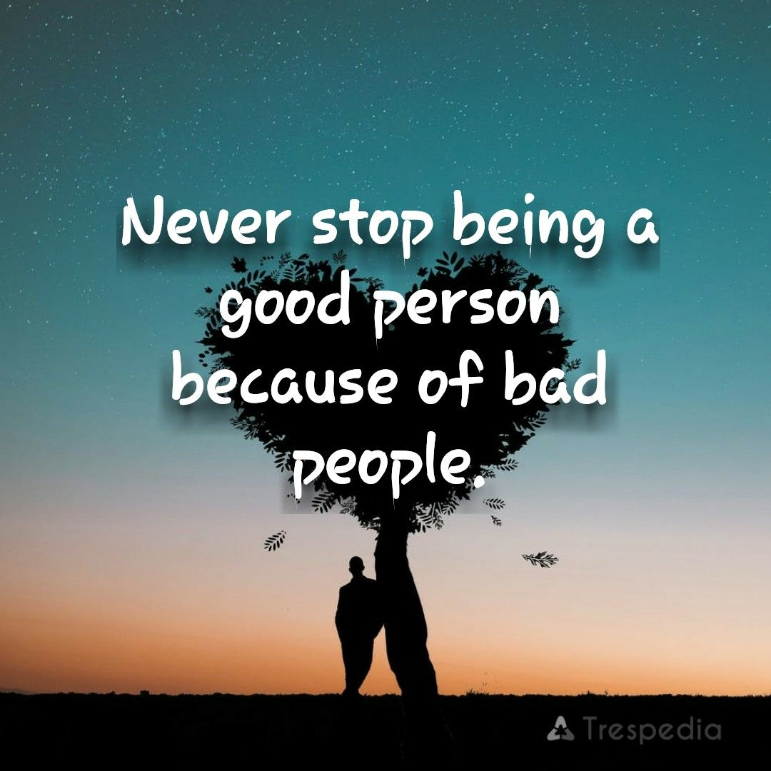 Never stop being a good person because of bad people. #quote ...