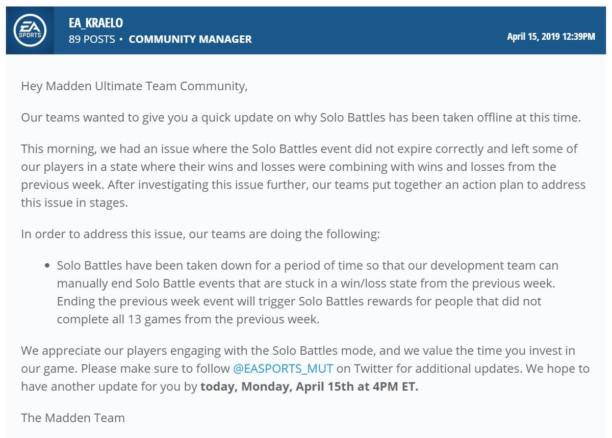 UPDATE: Solo Battles Issue Explanation and Next Steps  https://forums.ea.com/en/madden-nfl/discussion/243308/solo-battles-issue-explanation-and-next-steps/p1?new=1 …  We will be working with the @EASPORTS_MUT channel to provide any additional updates on the Solo Battles issue. Next update scheduled for around 4PM ET today. Thanks!  - K .