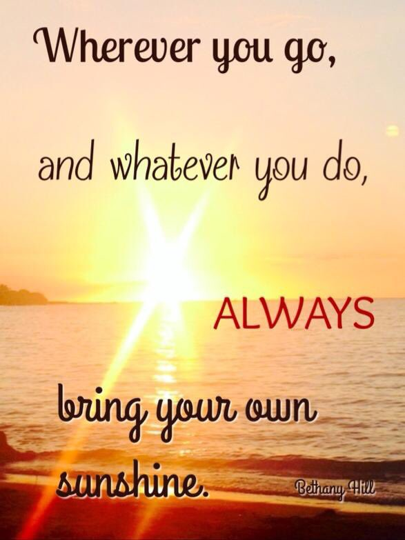 Wherever you go, and whatever you do, ALWAYS bring your own sunshine. #JoyfulLeaders
