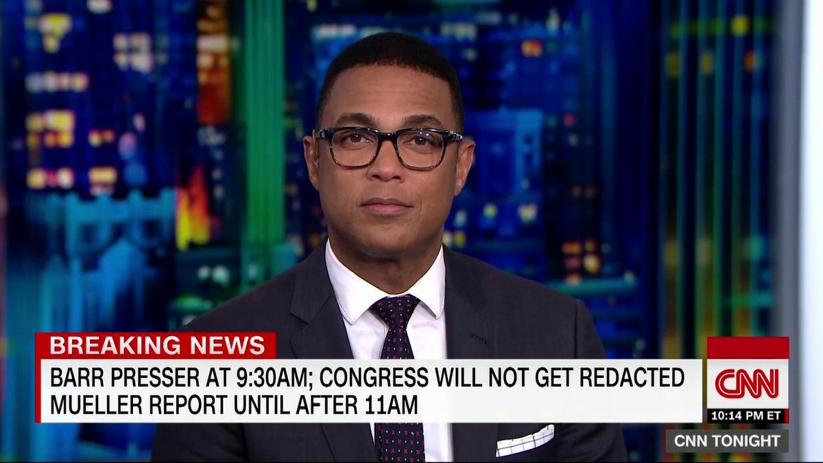 CNNs @DonLemon: Attorney General Bill Barr not releasing Robert Muellers redacted report to Congress or reporters until after his scheduled press conference on the subject is an obvious attempt to keep the American people from knowing the whole truth and nothing but the truth