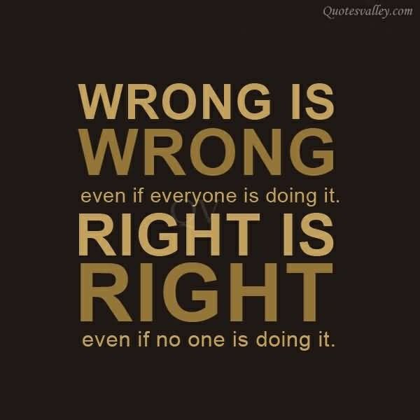 #ThursdayThoughts WRONG IS WRONG even if everyone is doing it RIGHT IS RIGHT even if no one is doing it.