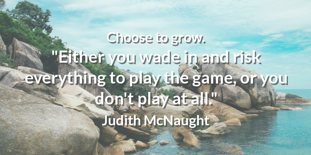 """Choose to grow. """"Either you wade in and risk everything to play the game, or you don't play at all."""" Judith McNaught #effort"""