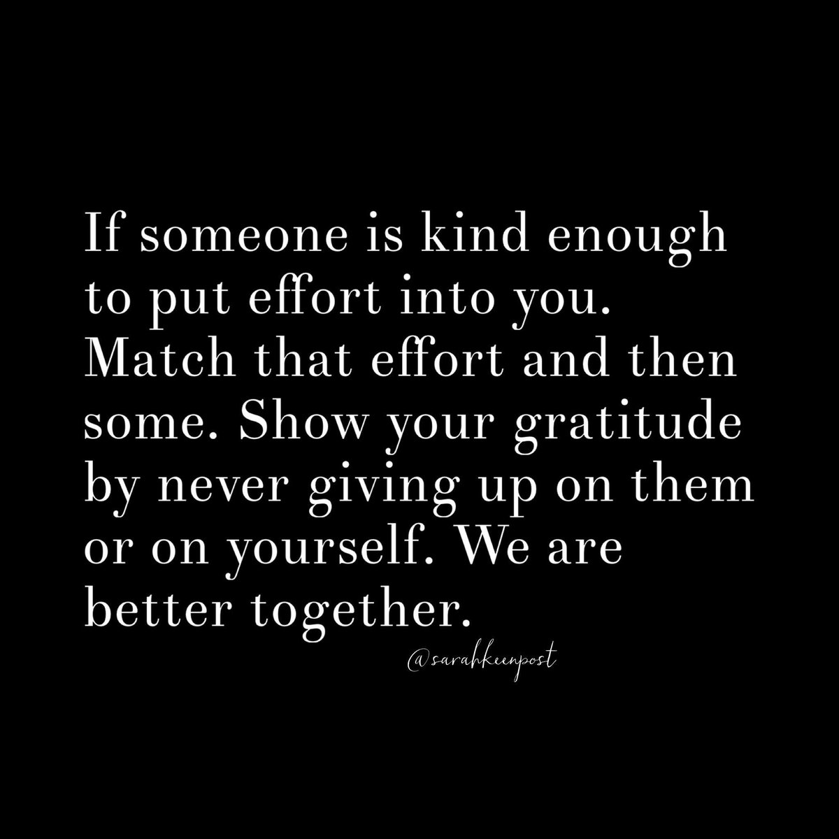 If someone is #kind enough to put #effort into you. Match that effort and then some. Show your #gratitude by never giving up on them or on yourself. We are better together.   #Quote #MyThoughts #Leadership #NeverGiveUp #SaturdayMotivation