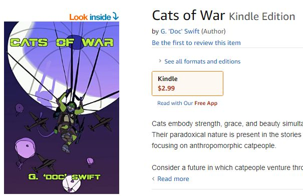 https://www.amazon.com/Cats-War-G-Doc-Swift-ebook/dp/B07QV67YLC/ref=sr_1_1?qid=1555819844&refinements=p_27%3AG.+%27Doc%27+Swift&s=digital-text&sr=1-1&text=G.+%27Doc%27+Swift … Check out Cats of War, an all-original collection of short mil-f/sf stories! See the world if humans never came to be and animals evolved into men! The Third Servile Rebellion (Spartacus, anyone?) of Ancient Rome unfolds in Cats of War! Just $2.99!