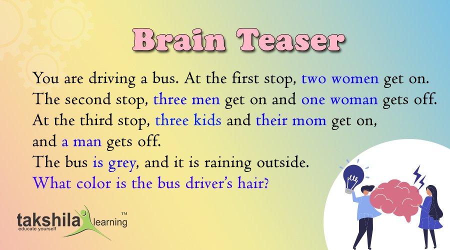 #Think  आप एक बस चला रहे हैं। पहले पड़ाव पर दो महिलाएँ मिलती हैं। दूसरा पड़ाव, तीन आदमी आते हैं और एक महिला उतर जाती है। तीसरे पड़ाव पर, तीन बच्चे और उनकी माँ मिल जाती हैं, और एक आदमी उतर जाता है। बस ग्रे है, और बाहर बारिश हो रही है। बस चालक के बाल किस रंग के होते हैं? #brain