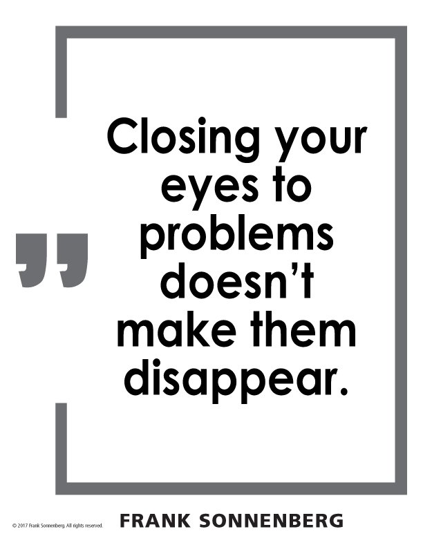 """""""Closing your eyes to problems doesn't make them disappear."""" ~ Frank Sonnenberg ➤ http://bit.ly/2u9ft7X  #Leadership"""