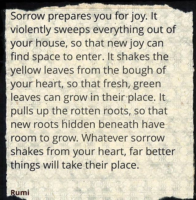 """""""Sorrow prepares you for joy. It violently sweeps everything out of your house, so that new joy can find space to enter. It shakes the yellow leaves from the bough of your heart, so that fresh, green leaves can grow in their place..."""" #Rumi #quotestolive…  http:// bit.ly/2PnAl3v    <br>http://pic.twitter.com/vxypgifeEn"""