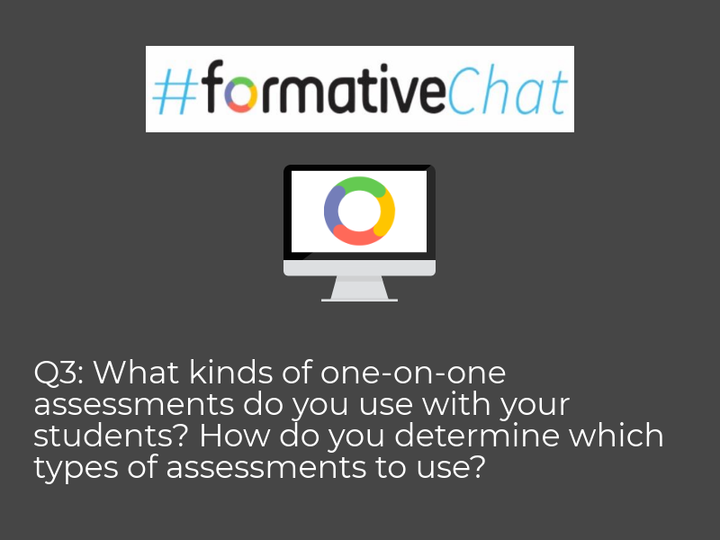 Question 3: What kinds of one-on-one assessments do you use with your students? How do you determine which types of assessments to use? #formativechat