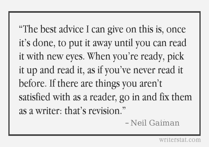 """As an author: """"The best advice I can give on this is, once it's done, to put it away until you can read it with new eyes. When you're ready, pick it up and read it, as if you've never read it before."""" - Neil Gaiman #amwriting ..Keep Writing."""