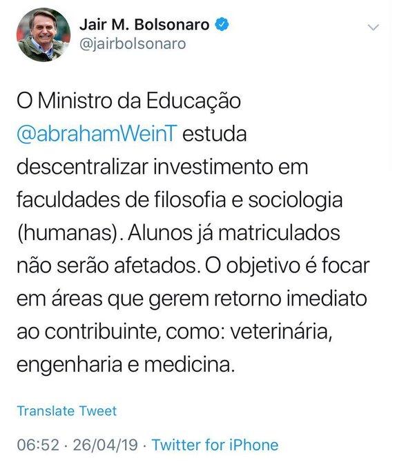 Jair Bolsonaro no Twitter: O Ministro da Educação @abrahamWeinT estuda descentralizar investimento em faculdades de filosofia e sociologia (humanas). Alunos já matriculados não serão afetados. O objetivo é ficar em áreas que gerem retorno imediato ao contribuinte, como: veterinária, engenharia e medicina.