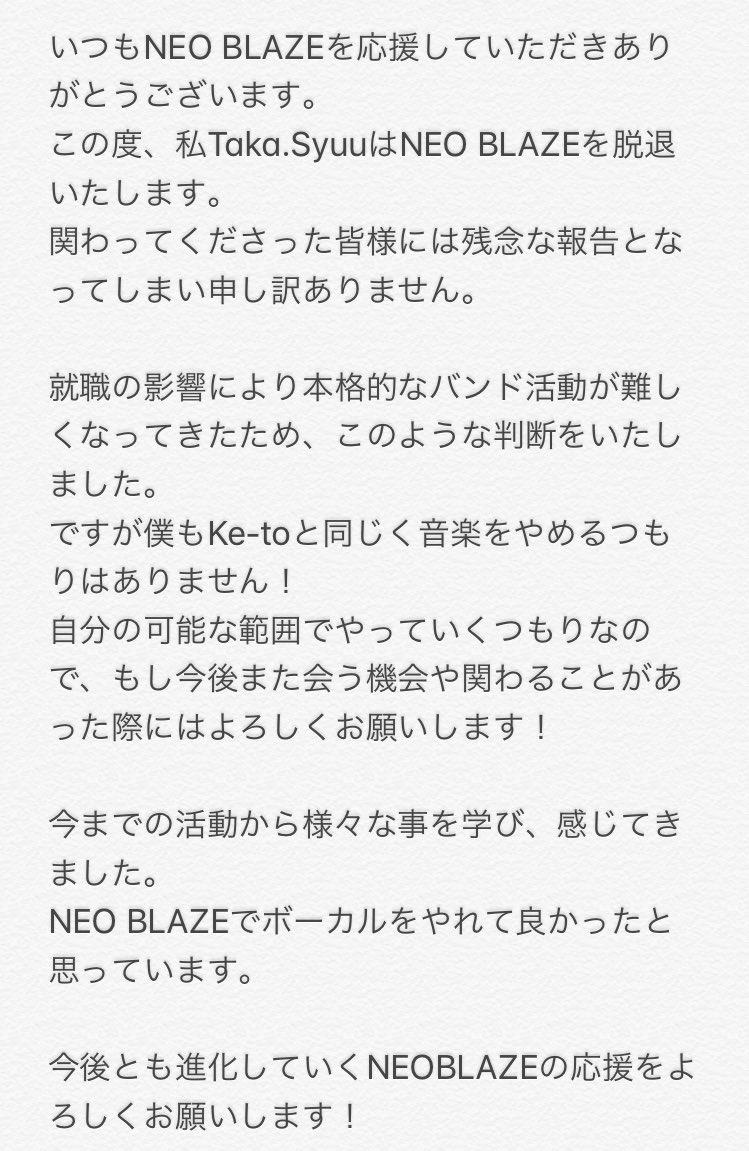 NEO BLAZEからメンバー脱退のお知らせです。ボーカル Taka.syuuはこの度就職の関係で今後の本格的な活動が難しくなると判断したため脱退という道を選びました。新しいボーカルが決まるまではサポートボーカルとして活動を継続していく予定です。突然の発表になってしまい申し訳ありません。