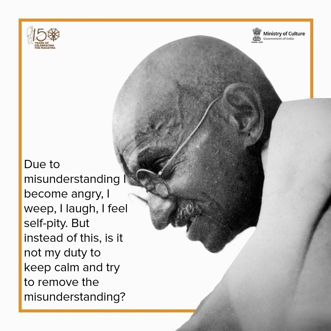 Due to misunderstanding I become angry, I weep, I laugh, I feel self-pity. But instead of this, is it not my duty to keep calm and try to remove the misunderstanding? - Mahatma Gandhi #Gandhi150 #Quoteoftheday