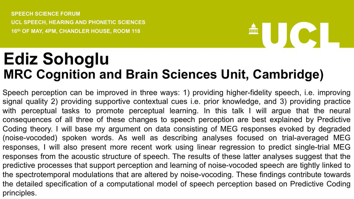 REMINDER: The next Speech Science Forum is taking place tomorrow at 4pm in Room 118, Chandler House.   Speaker: Ediz Sohoglu Title: Perceiving (and learning to perceive) speech.  All welcome!
