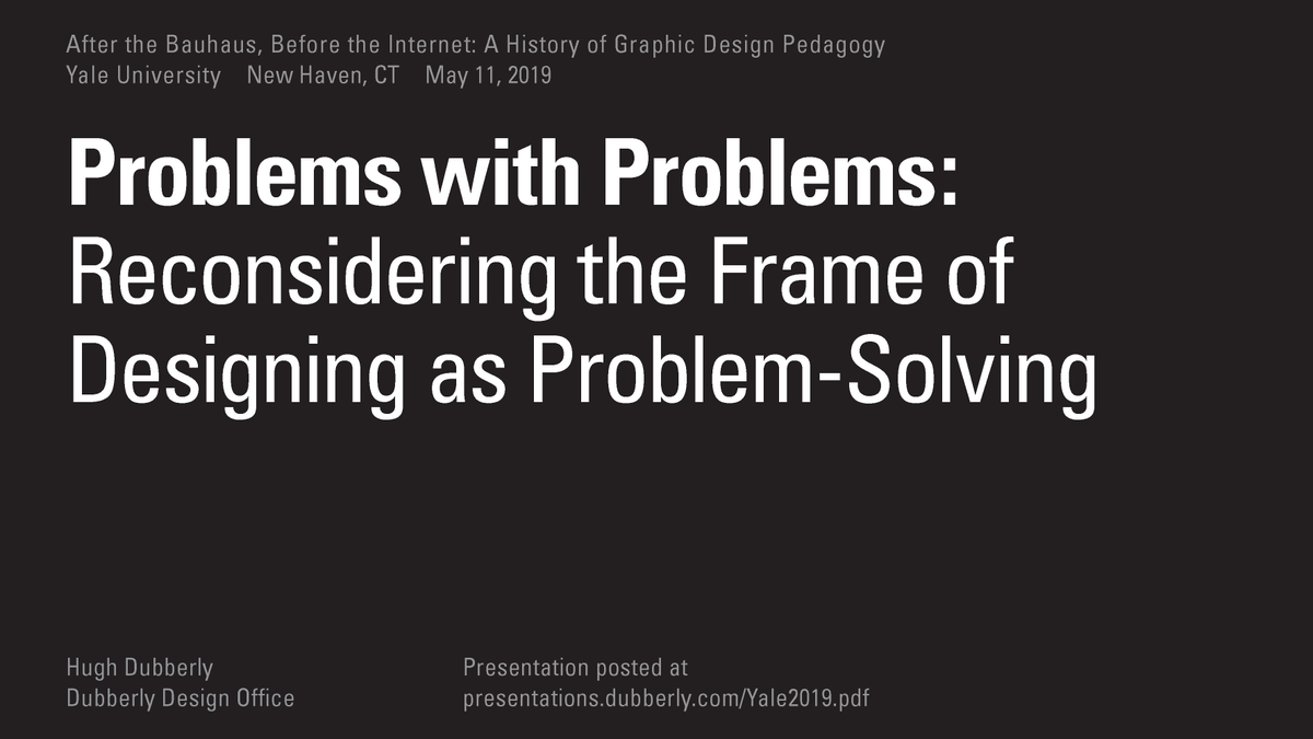 Here are the slides from Hughs talk at @Yale, Problems with Problems: Reconsidering the Frame of Designing as Problem-Solving. Thank you to Geoff Kaplan for organizing the history of #graphic #design #pedagogy conference. presentations.dubberly.com/Yale2019.pdf arthistory.yale.edu/event/after-ba…