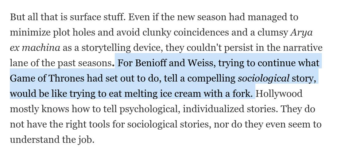 I wrote about why the downturn of storytelling in #GameofThrones also explains why it's hard for us to deal with Facebook, YouTube, AI, etc. The show was a rare beast: a sociological narrative in a world dominated by psychological/individualized ones. https://blogs.scientificamerican.com/observations/the-real-reason-fans-hate-the-last-season-of-game-of-thrones/…