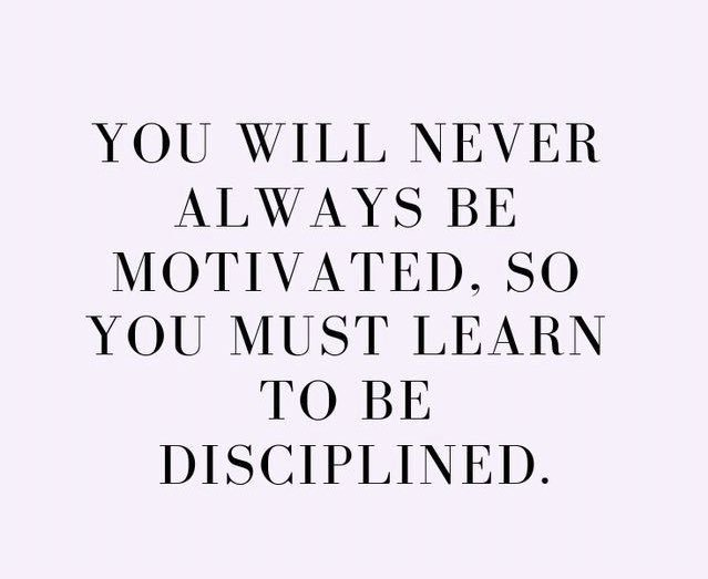 Discipline is the key to success in any area. Our motivation in relationships, work, school, losing weight, and may other areas will ebb and flow, however our discipline will get us to our goal.