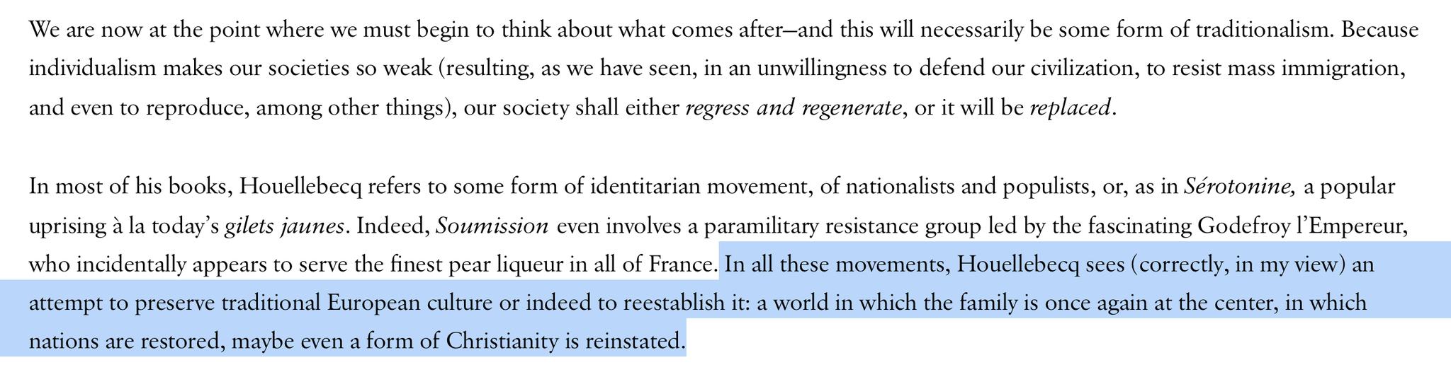 We are now at the point where we must begin to think about what comes after—and this will necessarily be some form of tra­ditionalism. Our society shall either regress and regenerate, or it will be replaced. Houellebecq sees (correctly, in my view) an attempt to preserve traditional European culture or indeed to reestablish it: a world in which the family is once again at the center, in which nations are restored