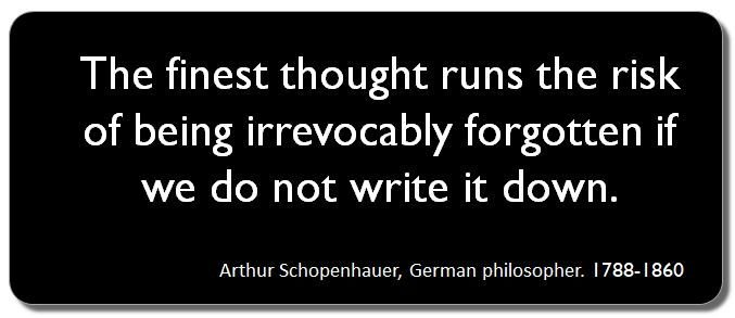 """Write it or lose it. """"The finest thought runs the risk of being irrevocably forgotten if we do not write it down."""" Schopenhauer. You won't remember that wonderful idea or great insight in a few days. Write it down. #acwri #PhDchat #ECRchat"""