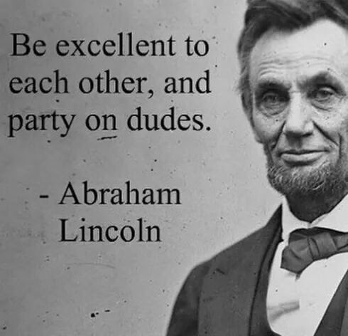 """Be excellent to each other, and party on dudes.""- Abraham Lincoln"