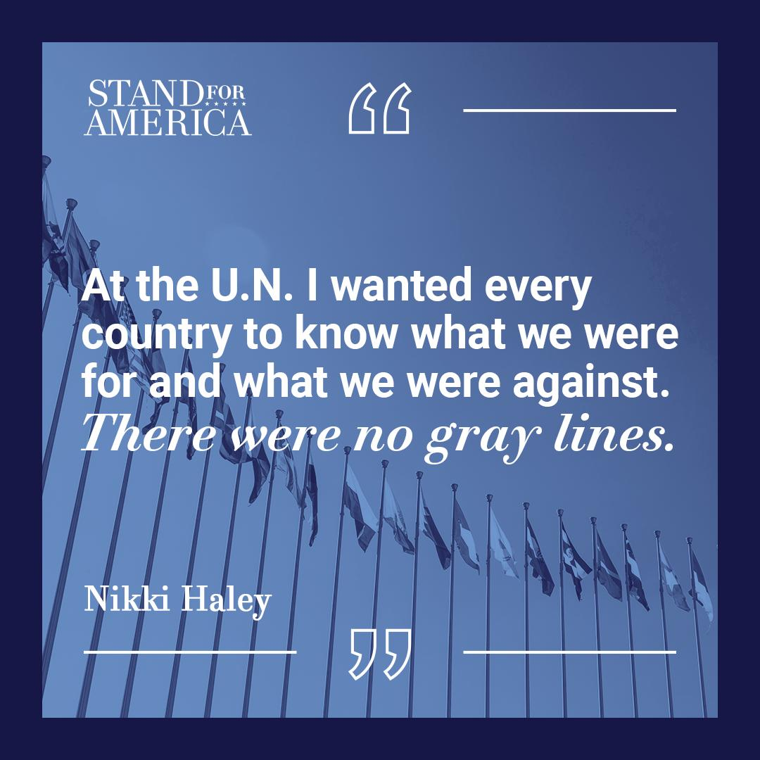 "Amb. @NikkiHaley: &quot;At the U.N. I wanted every country to know what we were for and what we were against. There were no gray lines.""   #takingnames #USStrong #standforamerica<br>http://pic.twitter.com/blRGFdRUNp"