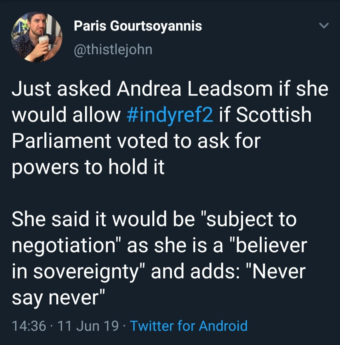 "Tweet from Paris Gourtsoyannis, 11th June 2019: Just asked Andrea Leadsom if she would allow #indyref2 if Scottish Parliament voted to ask for powers to hold it  She said it would be ""subject to negotiation"" as she is a ""believer in sovereignty"" and adds: ""Never say never"""
