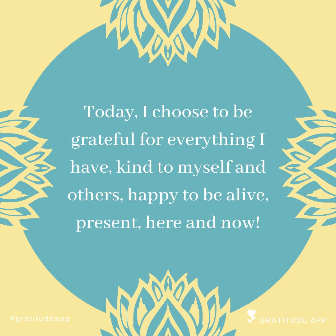 """""""Today, I choose to be grateful for everything I have, kind to myself and others, happy to be alive, present, here and now!""""  #gratitudeapp #thankfulthursday  #dailymotivation #happy<br>http://pic.twitter.com/tDlwtoDG6Z"""