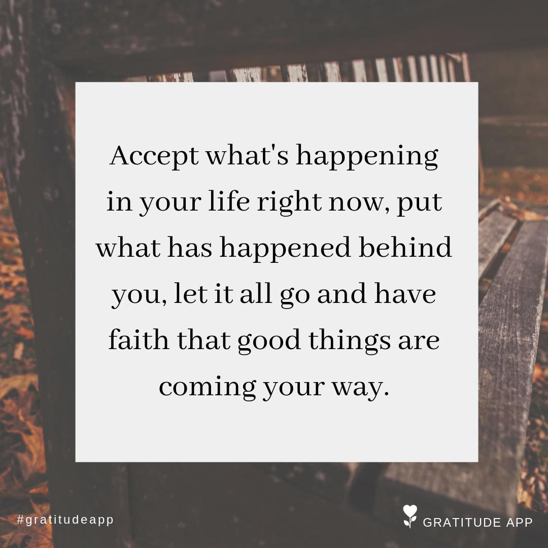 """#tryinggggg RT @gratefulness_me: """"Accept what's happening in your life right now, put what has happened behind you, let it all go and have faith that good things are coming your way.""""  #gratitudeapp #MondayMotivaton #mindfulness<br>http://pic.twitter.com/ruLNoVuLZx"""