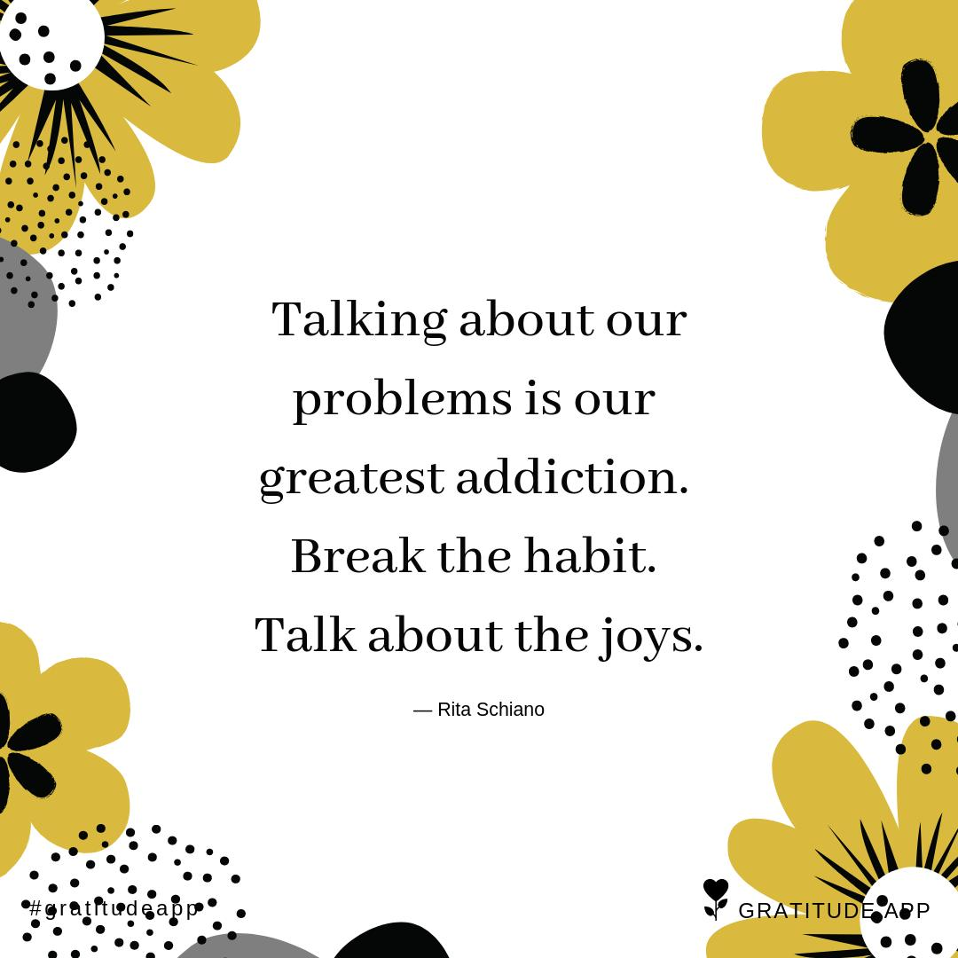 """""""Talking about our problems is our greatest addiction. Break the habit. Talk about the joys."""" ― Rita Schiano  #gratitudeapp #mindfulness #happiness #TuesdayThoughts<br>http://pic.twitter.com/Fz1rroW1eV"""