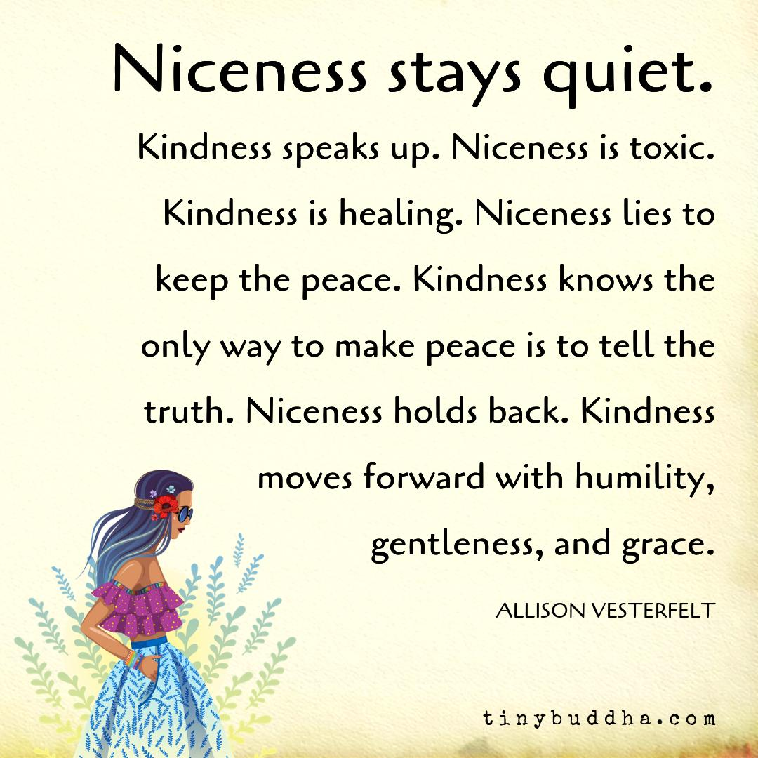 6e54456db31 Niceness lies to keep the peace. Kindness knows the only way to make peace  is to tell the truth. Niceness holds back. Kindness moves forward with  humility, ...
