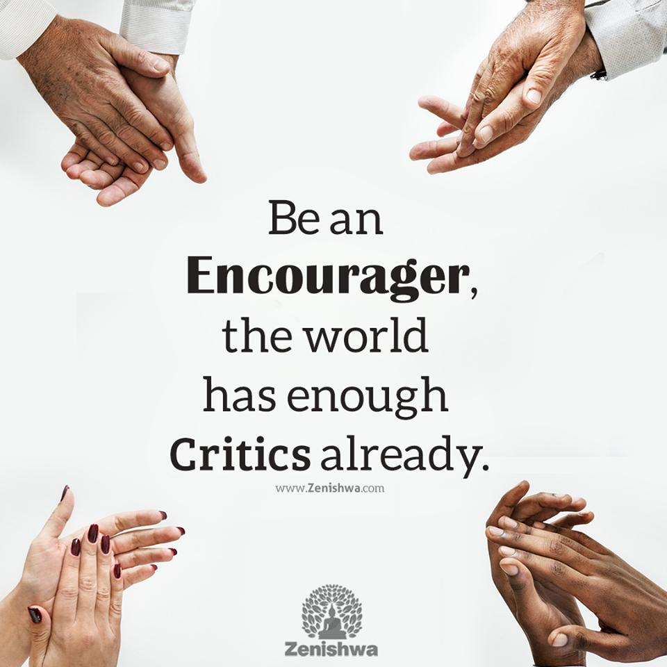 Be an Encourager. The world has plenty of critics already.  #encourage #appreciate #inspire #zenishwa