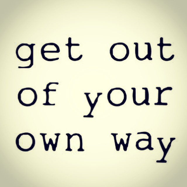 Sometimes the only thing stopping us is us. Get out of your own way.