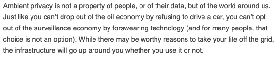 """Loved this @pinboard piece on 'ambient privacy' — """"the understanding that there is value in having our everyday interactions with one another remain outside the reach of monitoring and that the small details of our daily lives should pass by unremembered.""""idlewords.com/2019/06/the_ne…"""
