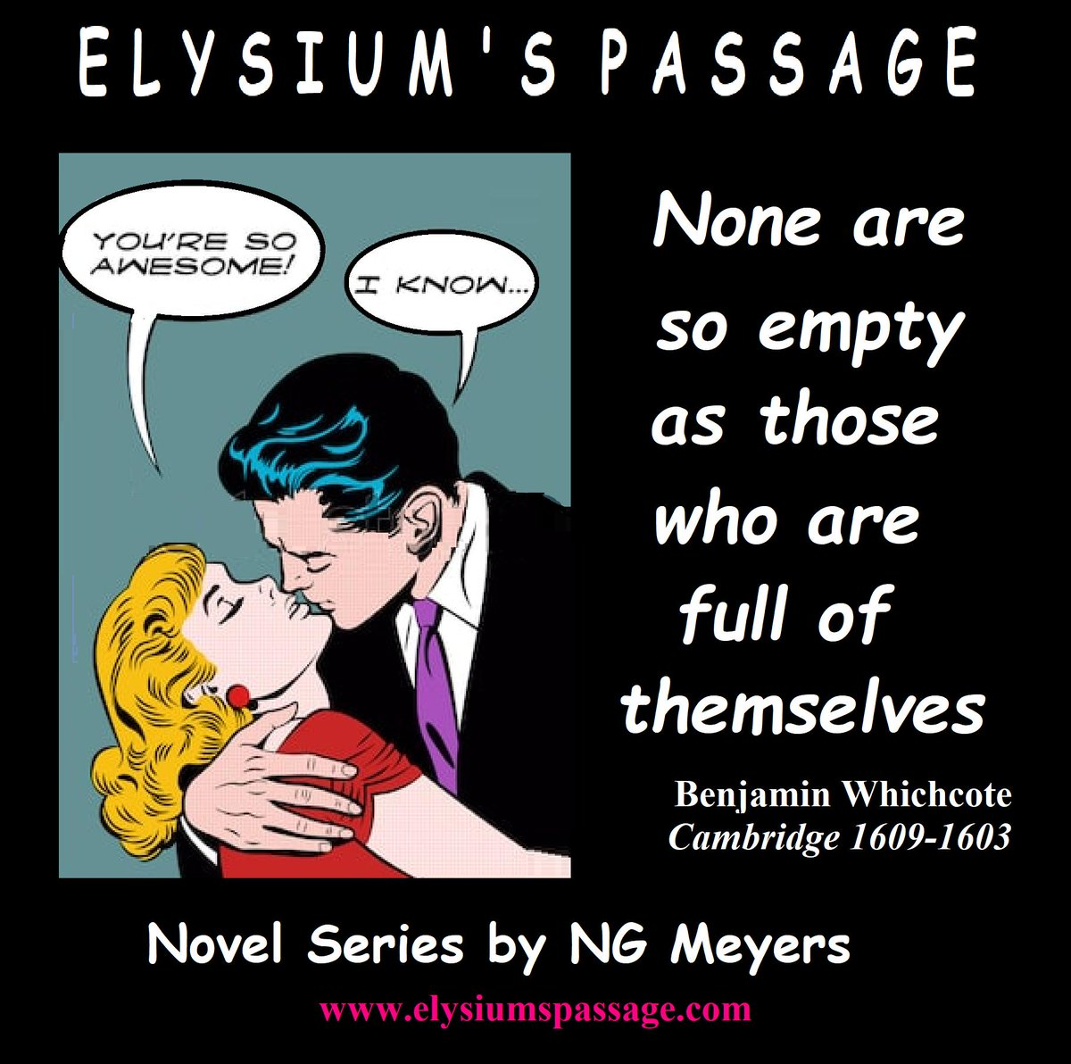 BENJAMIN WHICHCOTE: The Egotist  ELYSIUM'S PASSAGE NOVEL SERIES by NG Meyers Like nothing you've ever read (no ego here)   Get your copy at Elysium's web/blog postings at http://www.elysiumspassage.com  click Amazon link   #adventure #philosophy #spiritual #fantasy #romance #afterlife