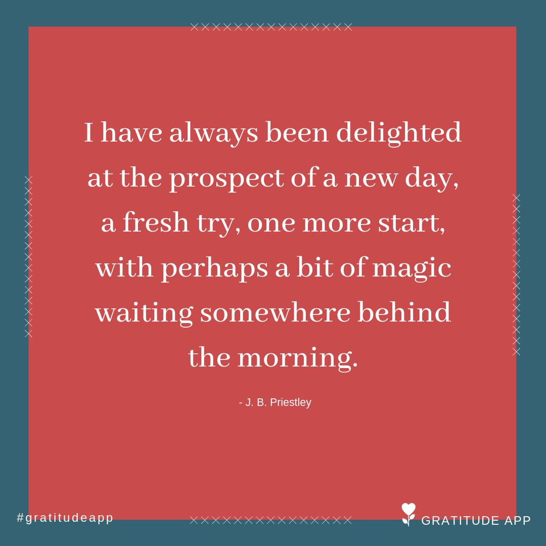 """""""I have always been delighted at the prospect of a new day, a fresh try, one more start, with perhaps a bit of magic waiting somewhere behind the morning."""" - J. B. Priestley  #gratitudeapp #mindfulness<br>http://pic.twitter.com/g13H56R0NC"""