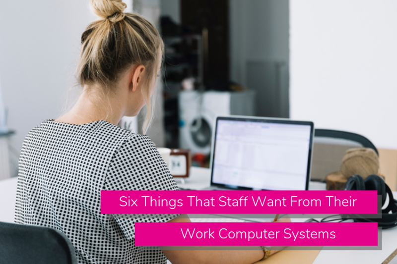 Six Things That Staff Want From Their Work Computer Systems