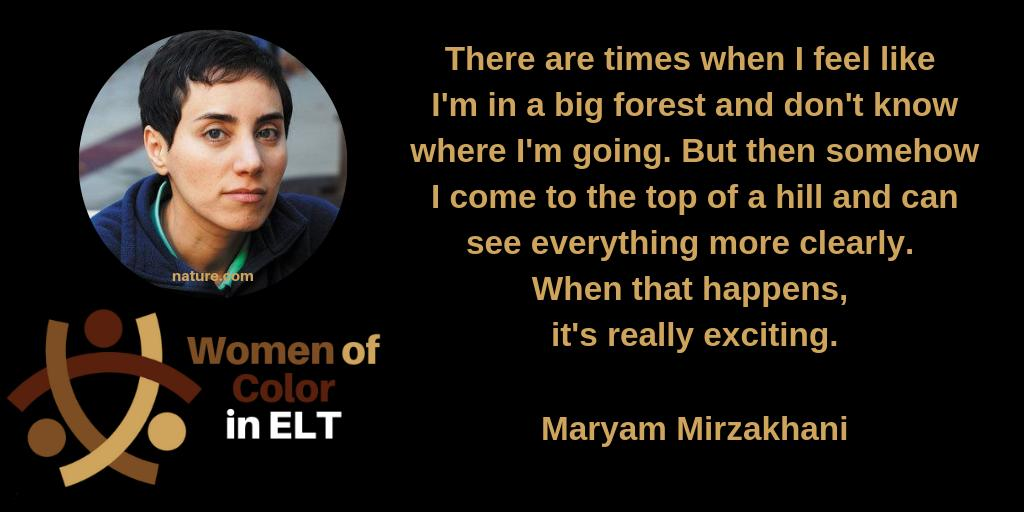 *image description*  image: A black background with a picture of Maryam Mirzakhani and the Women of Color in ELT logo on the left, and a quote by Maryam Mirzakhani on the right.  reads: There are times when I feel like I'm in a big forest and don't know where I'm going. But then somehow I come to the top of a hill and can see everything more clearly. When that happens, it's really exciting.