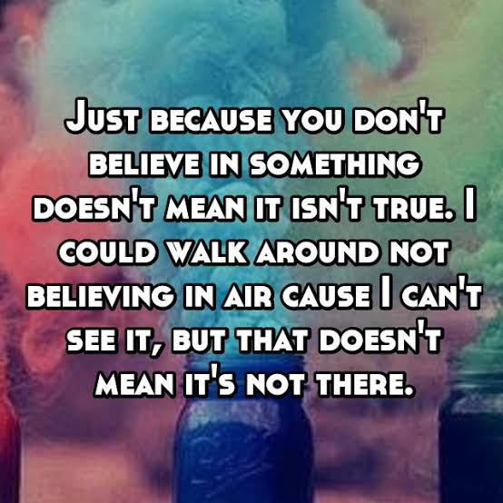 Just because you don't believe in something doesn't mean it isn't true.