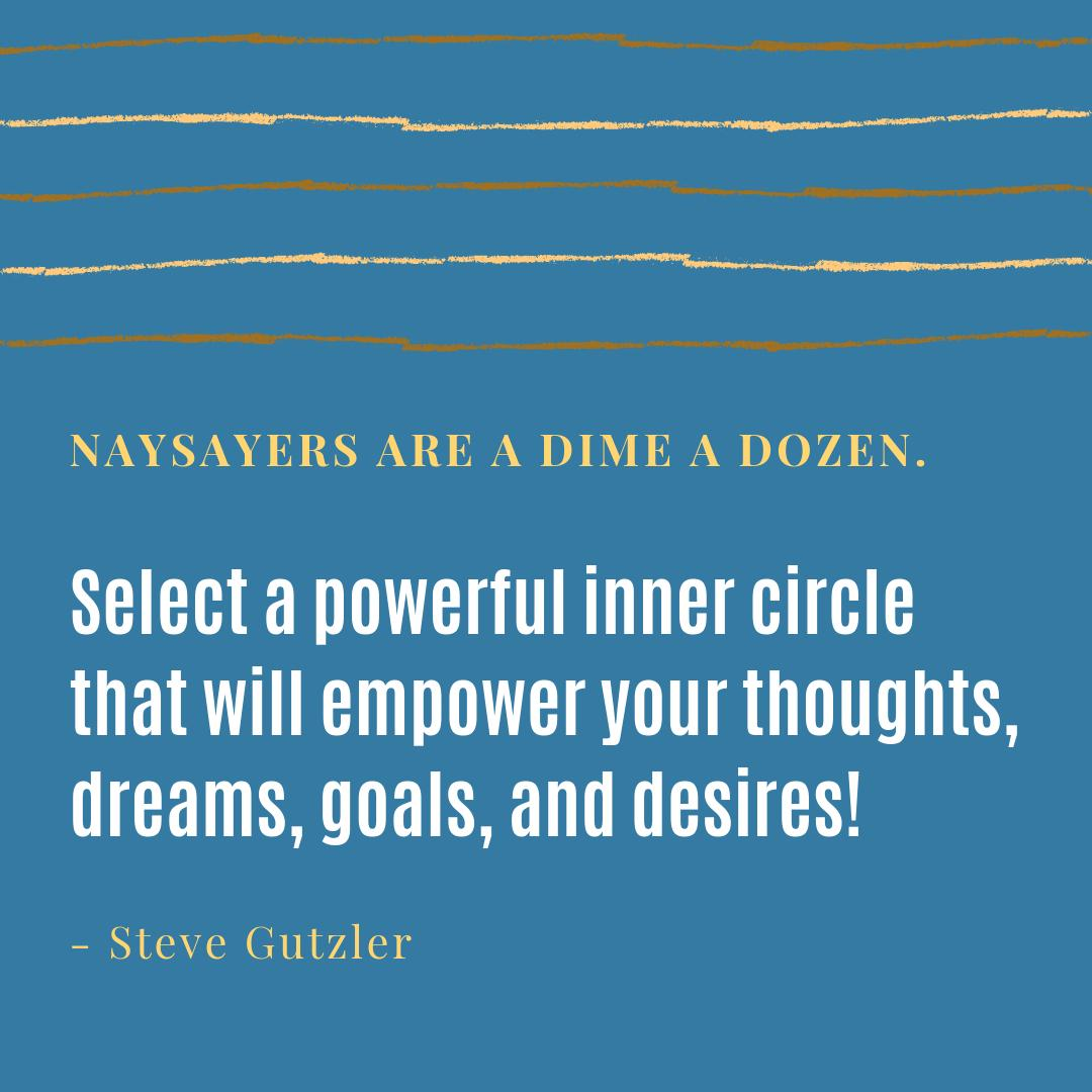 Naysayers are a dime a dozen. Select a powerful inner circle that will empower your thoughts, dreams, goals, and desires!  #leadership #leaders #relationships #positivity #goals