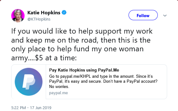 "Katie Hopkins is using @PayPal to solicit donations.   Tommy Robinson was banned from the platform last year.  As PayPal makes clear: ""We do not allow PayPal services to be used to promote hate, violence, or other forms of intolerance that is discriminatory.""  Time to step up."