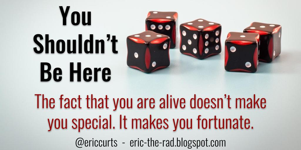 """Blog post - """"You Shouldn't Be Here"""" - https://eric-the-rad.blogspot.com/2019/01/you-shouldnt-be-here.html… - The fact that you are alive doesn't make you special. It makes you fortunate! #motivation #edtech"""