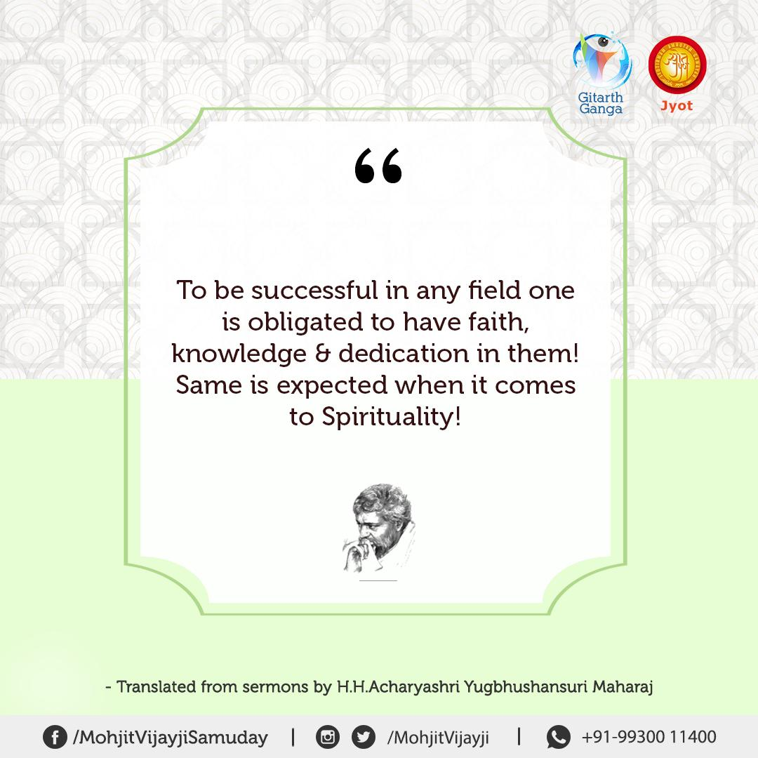 To be successful in any field one is obliged to have faith in knowledge & dedication in them! Same is expected when it comes to Spirituality! - Translated from #sermons by H.H. Acharyashri Yugbhushansuri Maharaj⠀⠀  #jain #jainism #quotes #inspire #spiritual #quotestolive <br>http://pic.twitter.com/06s9mAjVND