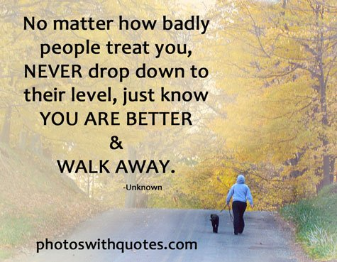 No matter how badly you are treated by people, don&#39;t stoop to their level. Just know you are better &amp; walk away.#treated #badly #walk #away<br>http://pic.twitter.com/TZcq1msLQP