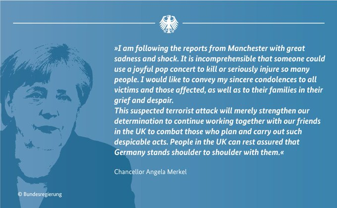 Chancellor Merkel: I am following the reports from Manchester with great sadness and shock. It is incomprehensible that someone could use a joyful pop concert to kill or seriously injure so many people. I would like to convey my sincere condolences to all victims and those affected, as well as to their families in their grief and despair.