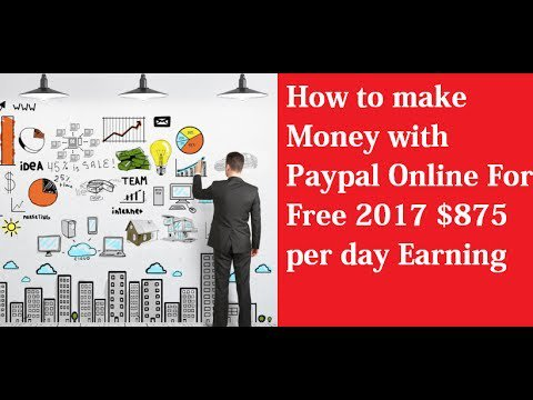 How to make money with Paypal Online For Free 2017 $875 per day Earning