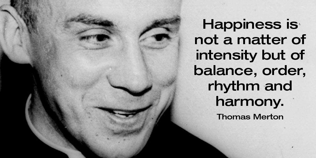 Happiness is not a matter of intensity but of balance, order, rhythm and harmony. - Thomas Merton #quote <br>http://pic.twitter.com/mXgv4F0ZCw