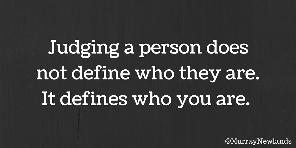 Judging person does not define who they are, it defines who you are....