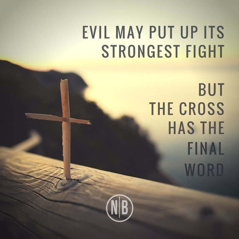 Evil may put up its strongest fight But the Cross has the final word