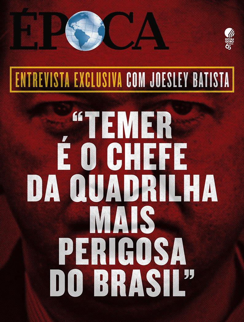 EXCLUSIVO - Joesley fala a ÉPOCA: 'Temer é o chefe da quadrilha mais perigosa do Brasil'.