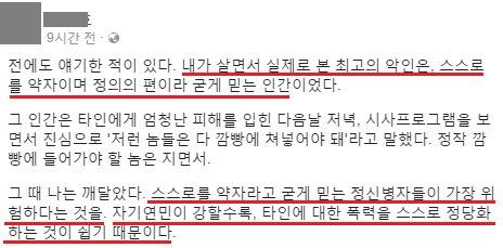 今日、韓国のsnsで見た文章だが、印象的だったので紹介。  「今まで見てきた人の中で最高の悪人は、 自分が弱者で正義の味方だと固く信じてる人間だった。 (中略) 自分を弱者だと固く信じる人がが最も危ない。 自分に対する憐憫が強いほど、 他人に対する暴力を正当化するからだ」